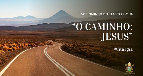 """Reflexão do 24º Domingo do tempo comum, """"O Caminho: Jesus"""""""